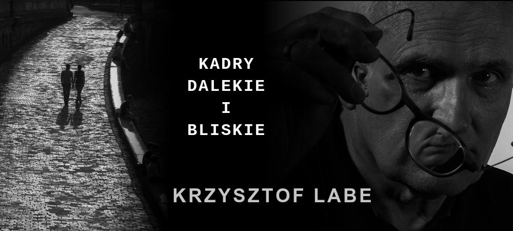 KADRY DALEKIE I BLISKIE - wystawa Krzysztofa Labe